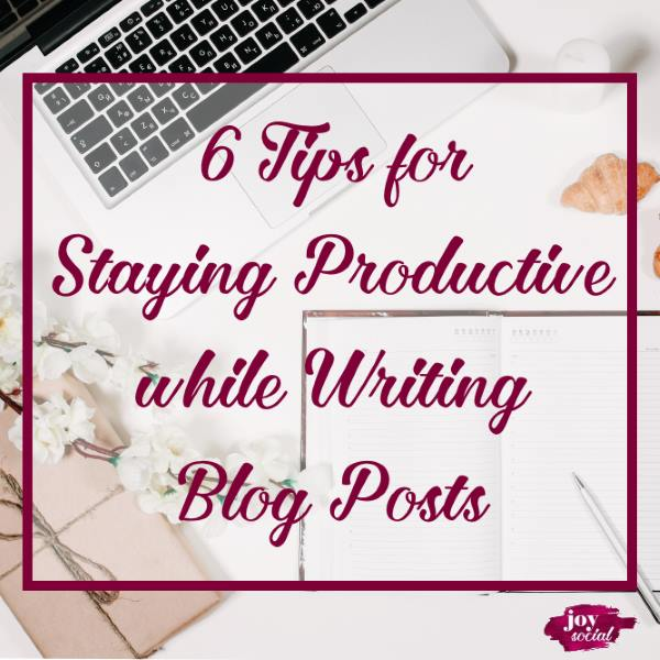 6 Tips for Staying Productive While Writing Blog Posts